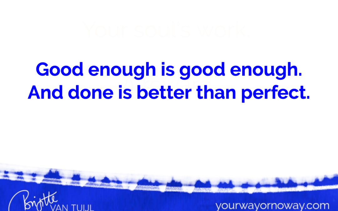 Good enough is good enough. And done is better than perfect.