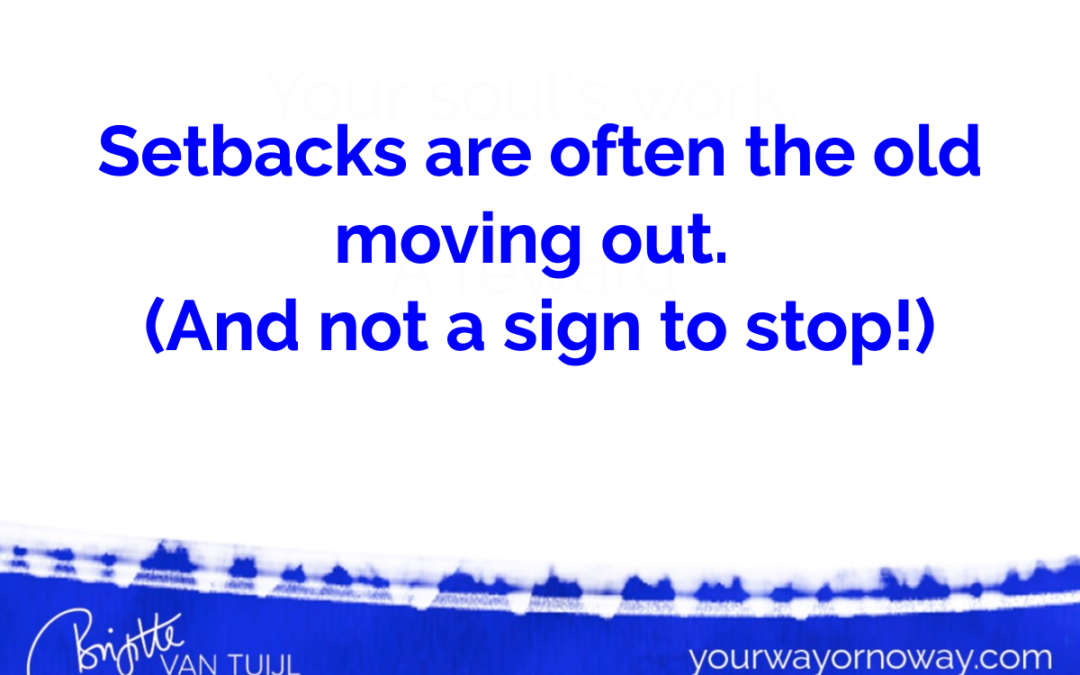 Setbacks are often the old moving out. (And not a sign to stop!)