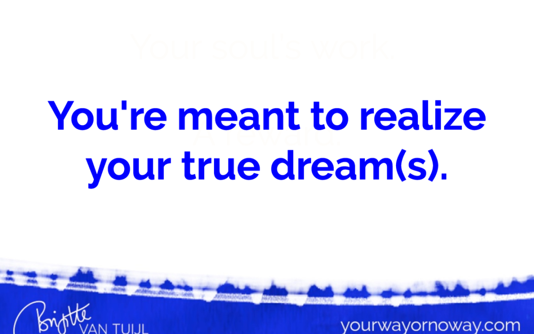 You're meant to realize your true dream(s).