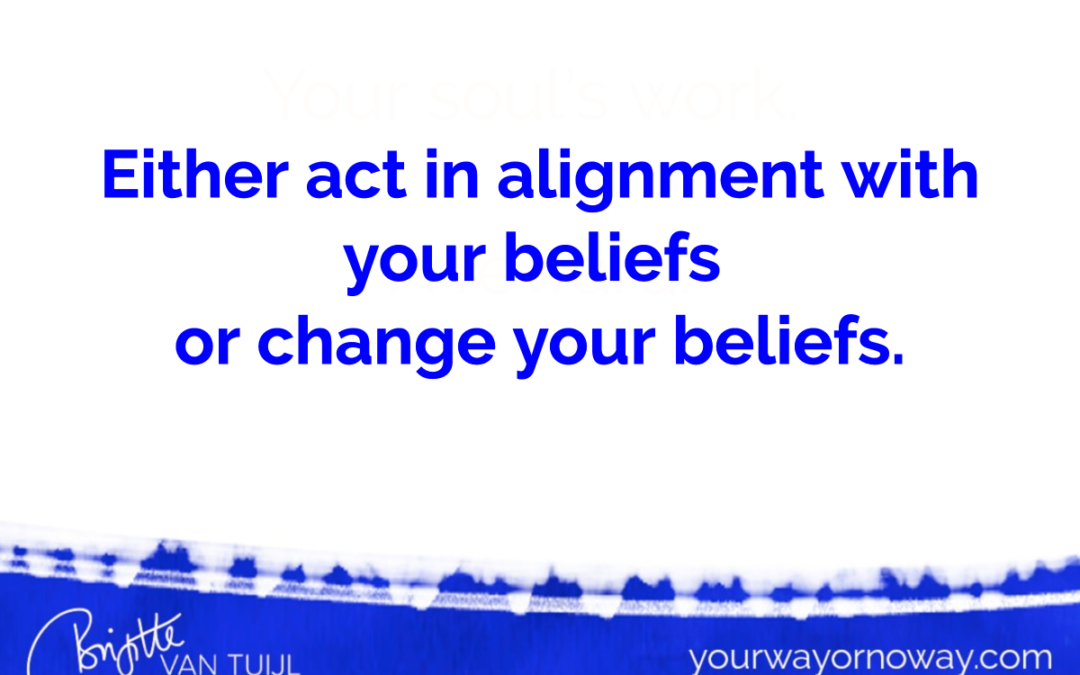 Either act in alignment with your beliefs or change your beliefs.