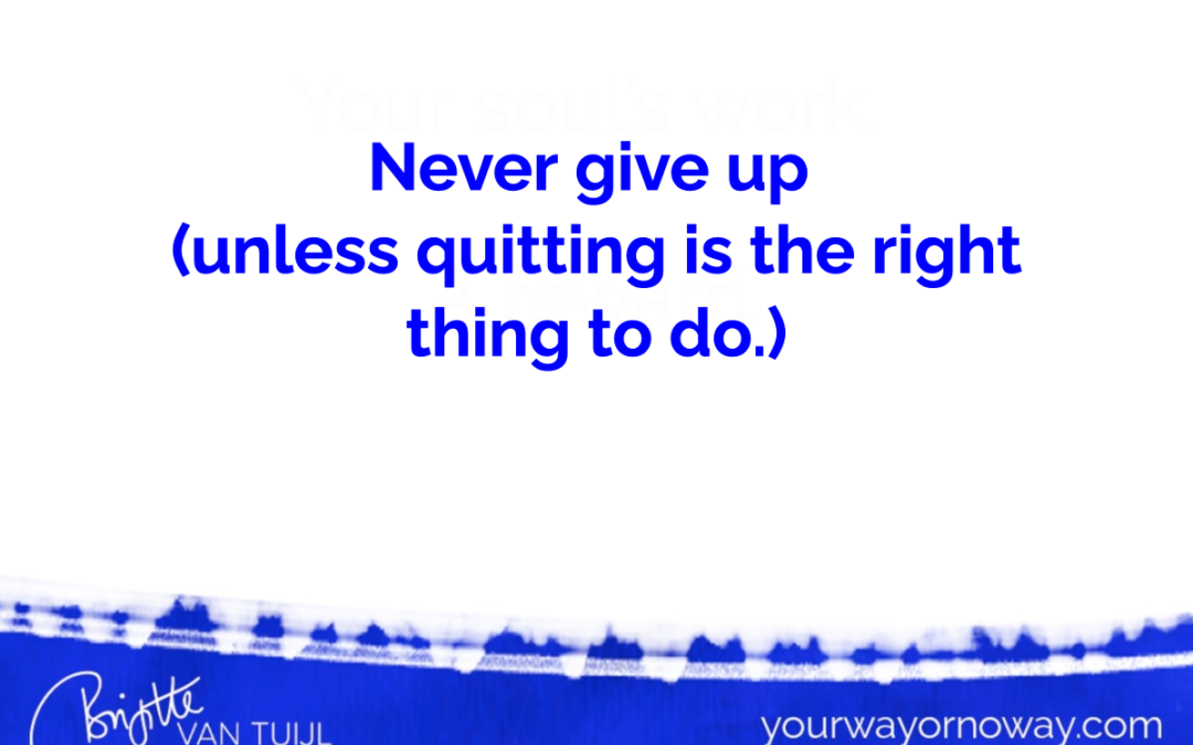 Never give up (unless quitting is the right thing to do.)
