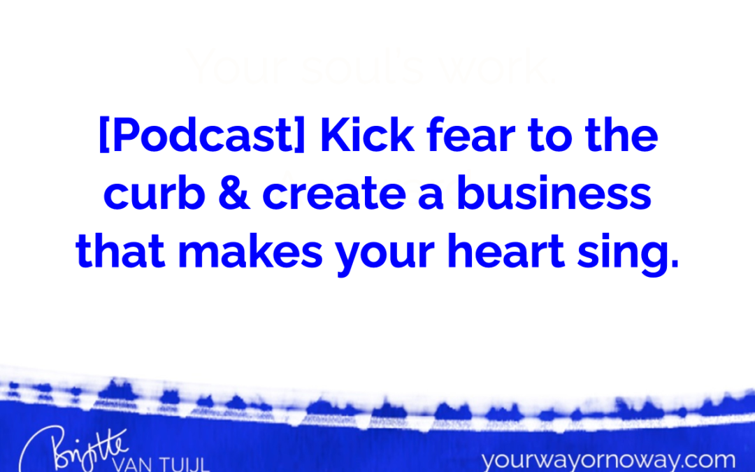 [Podcast] Kick fear to the curb & create a business that makes your heart sing.