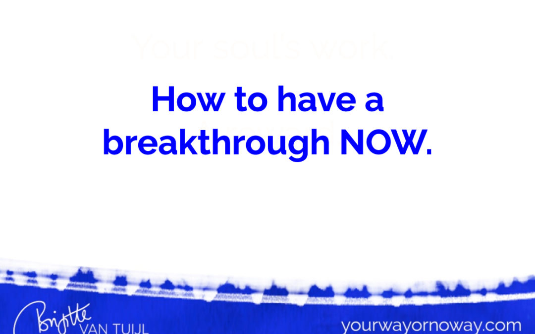 How to have a breakthrough NOW.