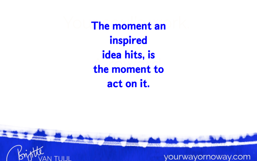 The moment an inspired idea hits, is the moment to act on it