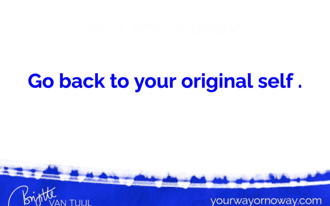 Go back to your original self .