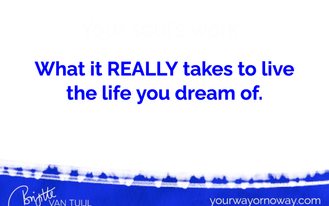 What it REALLY takes to live the life you dream of.