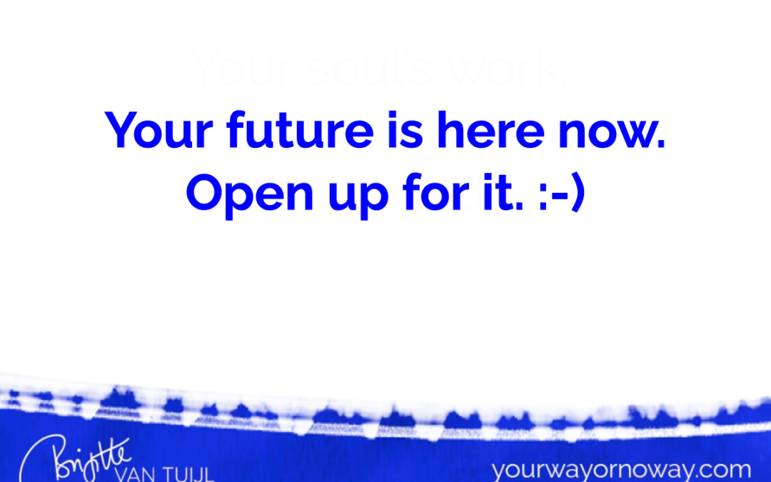 Your future is here now. Open up for it. :-)