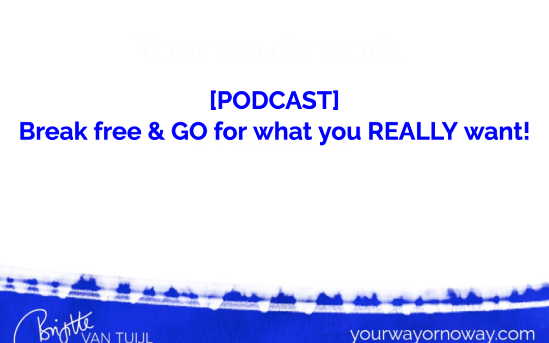 [PODCAST] Break free & GO for what you REALLY want!