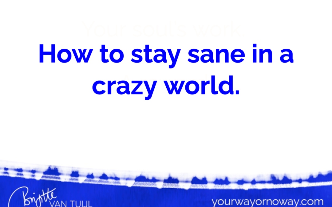 How to stay sane in a crazy world.