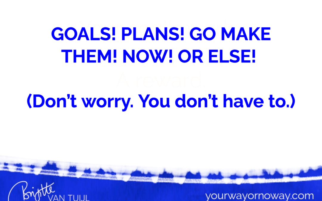 GOALS! PLANS! GO MAKE THEM! NOW! OR ELSE! (Don't worry. You don't have to.)