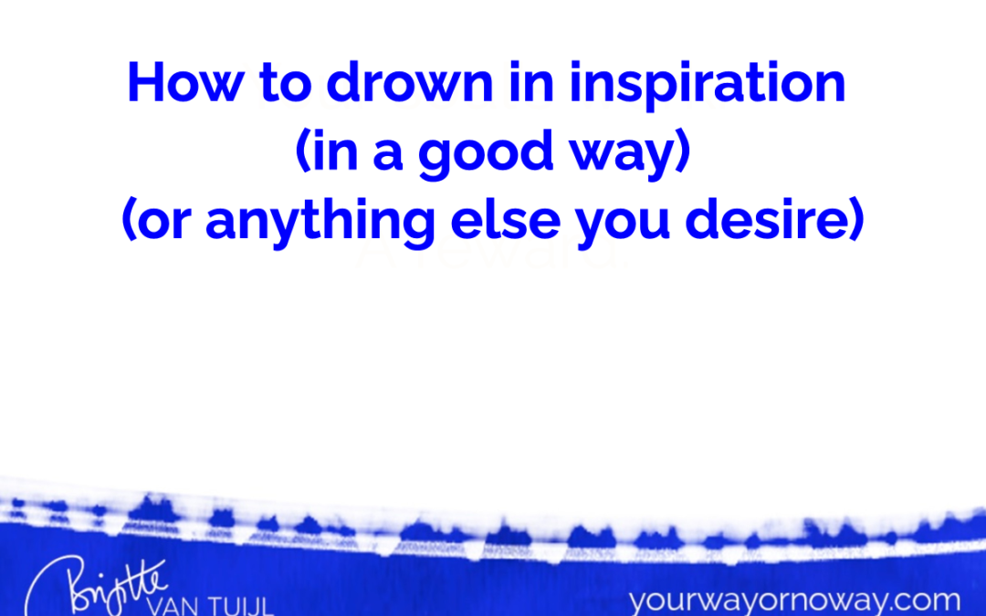How to drown in inspiration  (in a good way) (or anything else you desire).