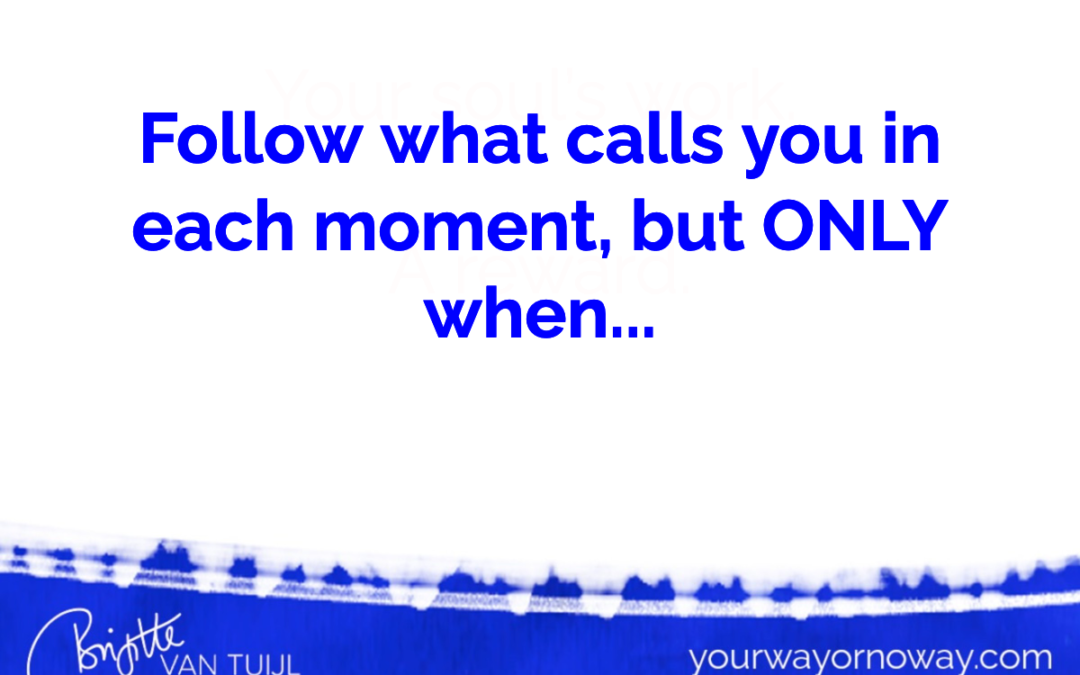 Follow what calls you in each moment, but ONLY when…