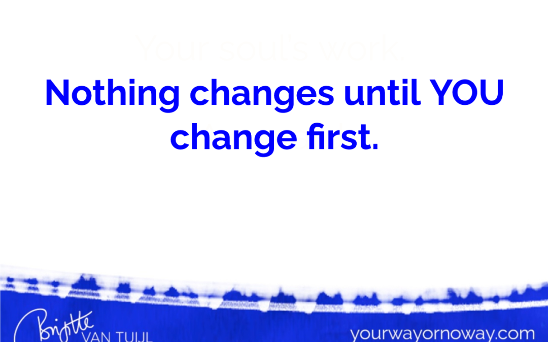 Nothing changes until YOU change first.