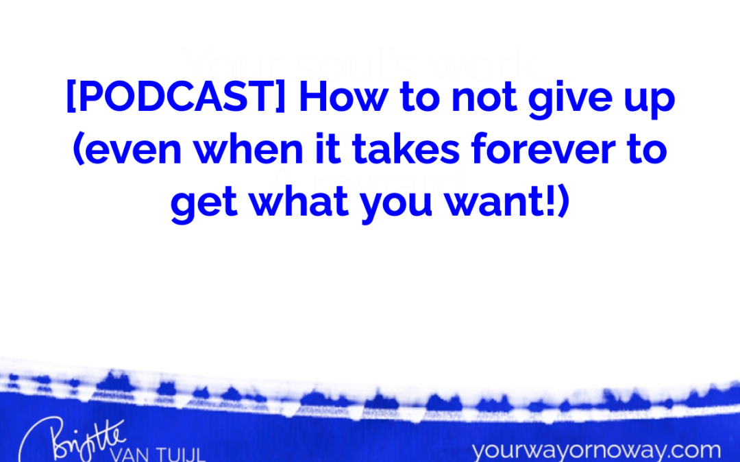 [PODCAST] How to not give up (even when it takes forever to get what you want!)