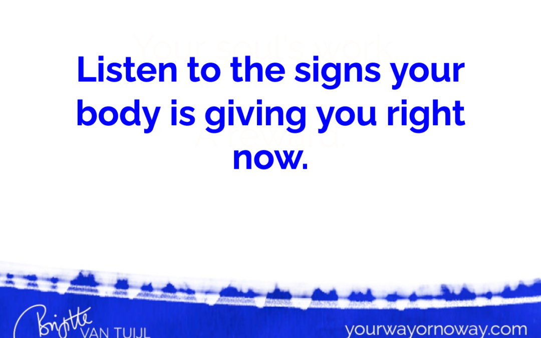 Listen to the signs your body is giving you right now.