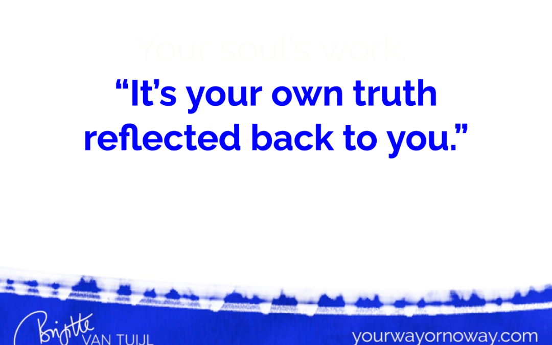 """It's your own truth reflected back to you."""