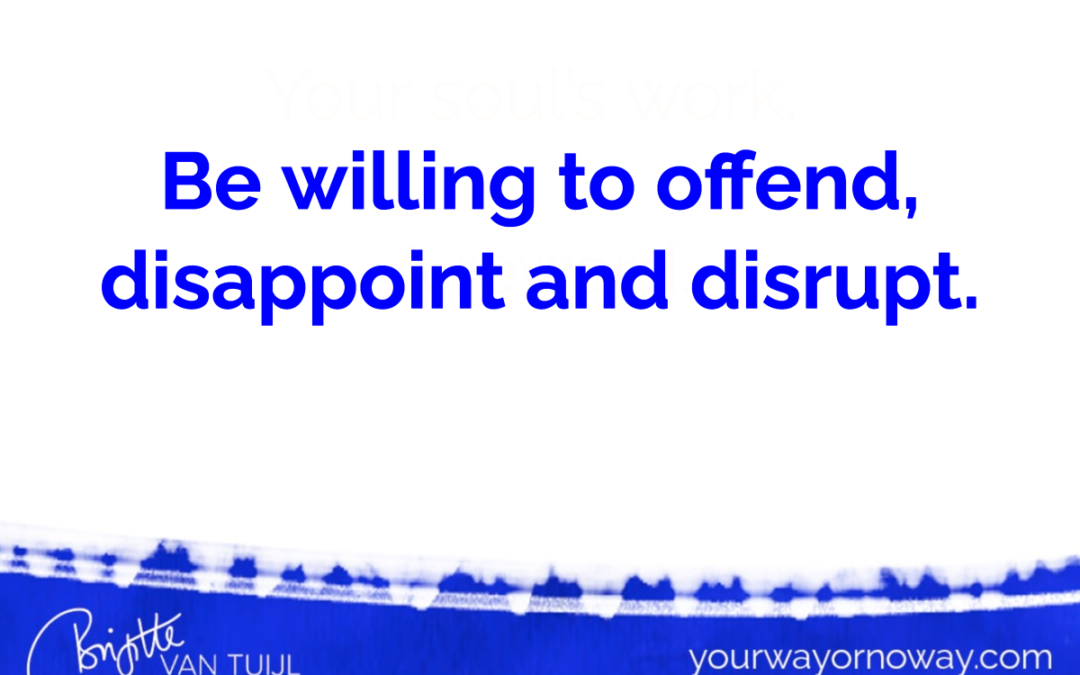 Be willing to disappoint, offend and disrupt.