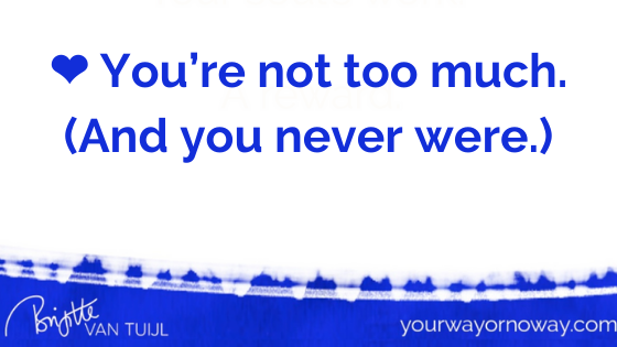 ❤️ You're not too much. (And you never were.)
