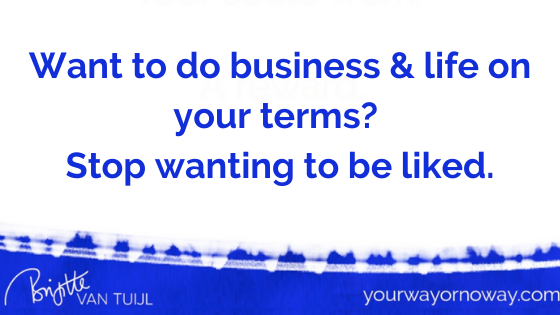 Want to do business & life on your terms? Stop wanting to be liked.