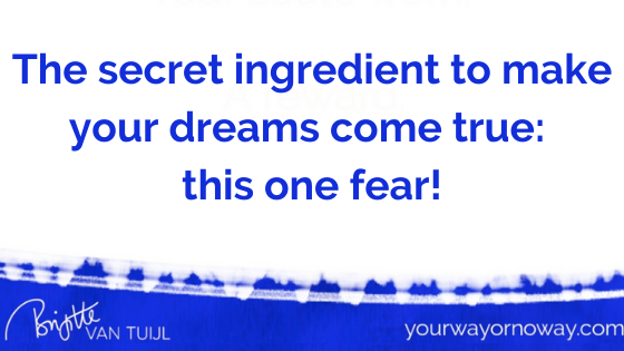The secret ingredient to make your dreams come true: this one fear!