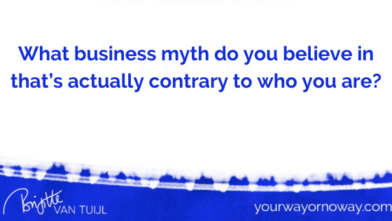 What business myth do you believe in that's actually contrary to who you are?