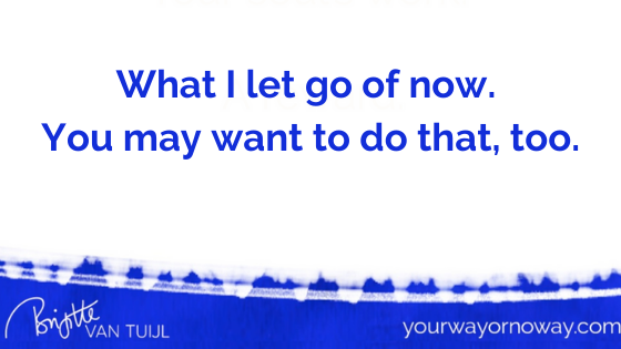What I let go of now. You may want to do that, too.