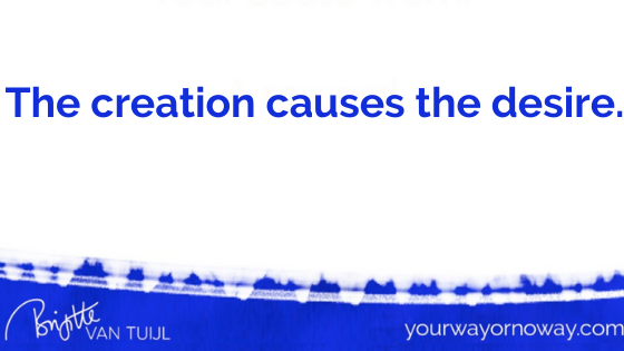 The creation causes the desire.