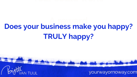 Does your business make you happy? TRULY happy?