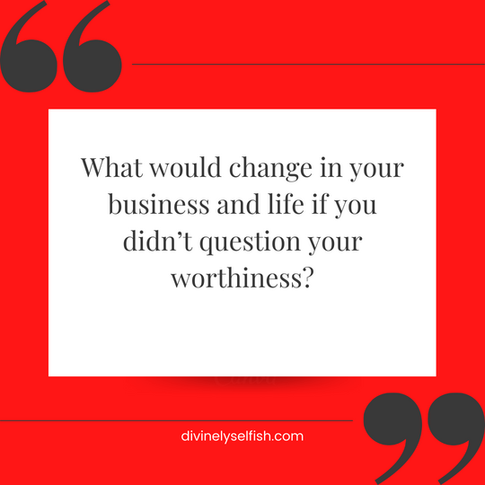 What if you stopped questioning your worthiness?